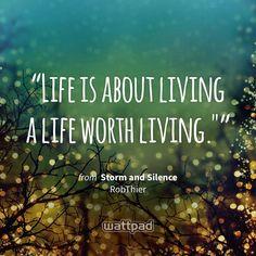 """Life is about living a life worth living."""" - from Storm and Silence (on Wattpad) https://www.wattpad.com/137447235?utm_source=ios&utm_medium=pinterest&utm_content=share_quote&wp_page=quote&wp_originator=MZMgrsLhhoEyFlX%2BBfY2ef42EiesqPodgVwXgtersYrHoqJT7XYjDinnsF3%2BTfrQRqLZbUIM4rSWSm62VlyaGT0qY6eYhCHt9Cn2BSUEAtEa84tuRJWjA2BpaqsgzJSQ #quote #wattpad"