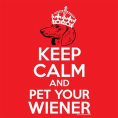 Keep calm and pet your wiener.  It's a spiritual axiom....go ahead, look it up.  T-shirt $19.99
