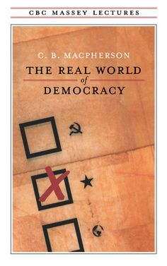 The Real World of Democracy: In his 1964 CBC Massey Lectures C. B. Macpherson examines the rival ideas of democracy - the communist, Third World, and Western-liberal variants - and their impact on one another. He suggests that the West need not fear any challenge to liberal democracy if it is prepared to re-examine and alter its own values.