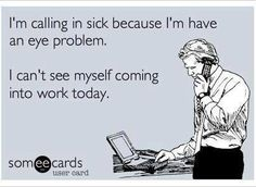 For my mum who has a detached retina and clearly cannot see her way into work!Funny Workplace Ecard: I'm calling in sick because I'm have an eye problem. I can't see myself coming into work today. I seriously can't stop laughing at this! Haha Funny, Hilarious, Funny Stuff, Funny Work, Funny Shit, Beau Message, Funny Quotes, Funny Memes, Beer Quotes