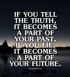 If you tell the truth, it becomes a part of your past. If … | Quotes Imgs