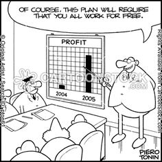 'Of course, this plan requires that you all work for free.' (this cartoon is an oldie but goodie)