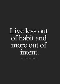 Live less out of habit and more out of intent...everyday!