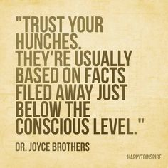 """""""Trust your hunches. They're usually based on facts files away just below the conscious level."""" - Dr Joyce Brothers"""