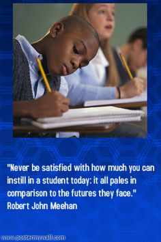 """""""Never be satisfied with how much you can instill in a student today: it all pales in comparison to the futures they face."""" Robert John Meehan"""