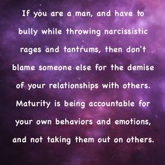 Don't blame your behaviors on others! You pay consequences when you take your anger and emotions out on others! You are responsible for your actions, no matter how you feel!