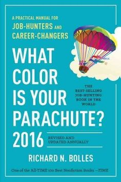 What Color Is Your Parachute? A Practical Manual for Job-Hunters and Career-Changers by Richard N. Bolles