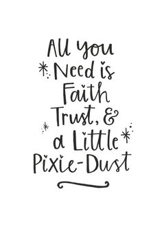All You Need is Faith, Trust & a Little Pixie-Dust - Tinkerbell/Peter Pan Quote. Hand-lettered quote in simple black and white. Perfect for cute