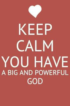 KEEP CALM YOU HAVE A BIG AND POWERFUL GOD !!!!.