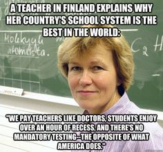 """""""Finland spends 30 percent less per student than the United States, yet 96 percent of Finns graduate high school and 66 percent go to college."""" Heard about this from my child care teacher. I need to move to Finland! Teacher Memes, Teacher Pay Teachers, Teacher Sayings, Teachers Corner, School Teacher, Finland School, Finland Education, Professor, Country School"""