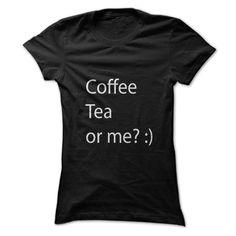 Coffee, Tea, or me? :) T Shirt, Hoodie, Sweatshirt
