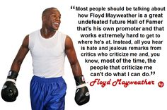 """Most people should be talking about how Floyd Mayweather is a great undefeated future Hall of Famer that's his own promoter and that works extremely hard to get to where he's at. Instead, all you hear is hate and jealous remarks from critics who criticize me and, you know, most of the time, the people that criticize me can't do what I can do."" - #FloydMayweather"