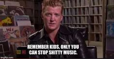 """ Remember kids, only you can stop shitty music"". Josh Homme"
