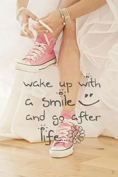 Wake up with a smile :) and go after life.