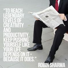 To reach legendary levels of creativity and productivity, keep pushing yourself like your life depends on it - because it does. Robin Sharma