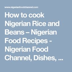 How to cook Nigerian Rice and Beans – Nigerian Food Recipes - Nigerian Food Channel, Dishes, Cuisine, Delicacies - Nigerian Food Channel, Dishes, Cuisine, Delicacies