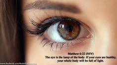 The eye is the lamp of the body.  If your eyes are healthy, your whole body will be full of light.   Matthew 6:22