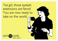 Yes girl, those eyelash extensions are fierce! You are now ready to take on the world.