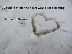 """Could It Think, The Heart Would Stop Beating!""  Fernando Pessoa"