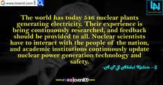 The world has today 546 nuclear plants generating electricity. Their experience is being continuously researched, and feedback should be provided to all. Nuclear scientists have to interact with the people of the nation, and academic institutions continuously update nuclear power generation technology and safety.  #lifechangeingMotivationalQuotes #learningmotivationalquotes #abdulkalammotivationalquotes #motivationalquotes #lovequotes #englishmotivationalquotes