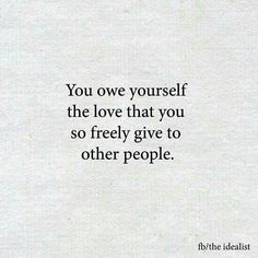 You owe yourself the love that you so freely give to other people. You too, are worthy.