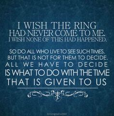 """I wish the ring had never come to me. I wish none of this had happened. // So do all who live to see such times, but that is not for them to decide. All we have to decide is what to do with the time that is given to us."" -- Fellowship of the Ring, J.R.R. Tolkien"