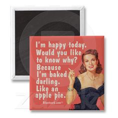 I'm happy today. Would you like to know why? Because I'm baked darling. Like an apple pie.