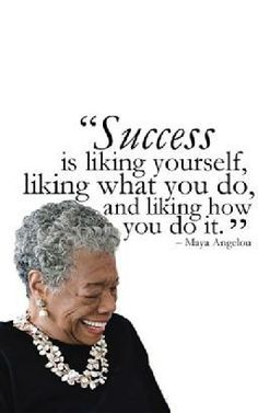 "Maya Angelou (DrMayaAngelou)   Good bye @DrMayaAngelou  ""Success is liking yourself, liking WHAT YOU DO, and liking how you do it""."