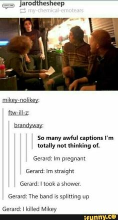 So many awful captions I'm totally not thinking nf. Gerard: lm pregnant Gerard: Im straight Gerard: I took a shower. Gerard: The band is splining up Gerard: I killed Mikey - iFunny :) Emo Band Memes, Mcr Memes, Music Memes, Emo Bands, Music Bands, Emo Meme, My Chemical Romance Memes, Mikey, Pop Punk