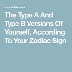 The Type A And Type B Versions Of Yourself, According To Your Zodiac Sign