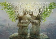 We are each of us Angels with only one wing and we can only fly by embracing one another.  Luciano De Crescenzo