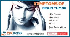 Symptoms of Brain Tumor  - Headache -Drowsiness - Fits - Eye Problems  Fight Cancer with us! Book an appointment with Park Hospital if you see any of these symptoms.