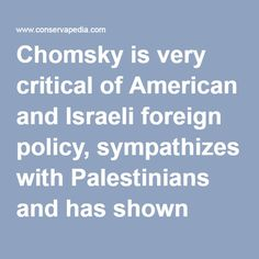 Chomsky is very critical of American and Israeli foreign policy, sympathizes with Palestinians and has shown support for the terrorist organization Hezbollah[5]. He has also been criticized for anti-Semitism. It should be noted that Chomsky comes from a Jewish family and in the past has spoken and written in Hebrew,[6] but it is possible to argue that he is a self hater.