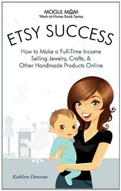 Etsy Success - How to Make a Full-Time Income Selling Jewelry, Crafts, and Other Handmade Products Online (Mogul Mom Work-at-Home Book Series) by Kathleen Donovan