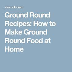 Ground Round Recipes: How to Make Ground Round Food at Home