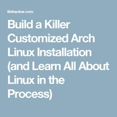 Build a Killer Customized Arch Linux Installation (and Learn All About Linux in the Process)