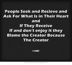 People Seek and Recieve and Ask For What Is in Their Heart and If They Receive If and dont enjoy it they Blame the Creator Because The Creator