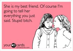 Funny Friendship Ecard: She is my best friend. Of course I'm going to tell her everything you just said. Stupid bitch.