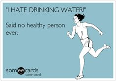 'I HATE DRINKING WATER!' Said no healthy person ever.