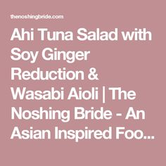 Ahi Tuna Salad with Soy Ginger Reduction & Wasabi Aioli | The Noshing Bride - An Asian Inspired Food & Wedding Blog