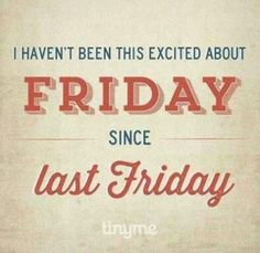 Weekend Quotes : True Story: I haven't been this excited about Friday since last Friday! - Quotes Sayings Great Quotes, Quotes To Live By, Me Quotes, Funny Quotes, Inspirational Quotes, Tgif Quotes, Funny Humor, Humor Quotes, Quotes Images