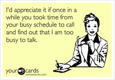 I'd appreciate it if once in a while you took time from your busy schedule to call and find out that I am too busy to talk.