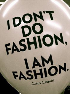 I don't DO fashion, I AM fashion. (Coco Chanel)