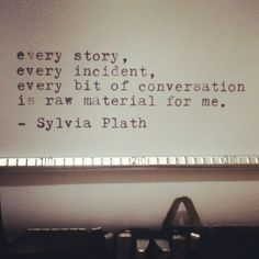 every story, every incident, every bit of conversation is raw material for me. -Sylvia Plath #true