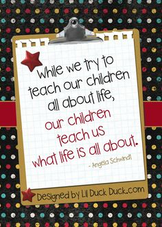 While we try to teach our children all about life, our children teach us what life is all about. ~Angela Schwindt