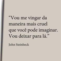 """""""Vou me vingar da maneira mais cruel que você pode imaginar.  Vou deixar para lá."""" John Steinbeck"""