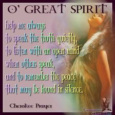O' GREAT SPIRIT help me always  to speak the truth quietly, to listen with an open mind when others speak,  and to remember the peace that may be found in silence. Cherokee Prayer
