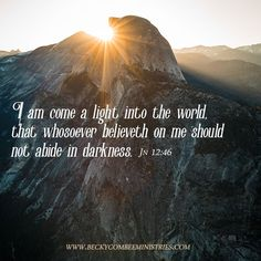 I am come a light into the world, that whosoever believeth on me should not abide in darkness. Jn 14:46