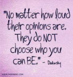 No Matter How Loud Their Opinions Are, They Do NOT Choose Who You Can Be. -Dodinsky