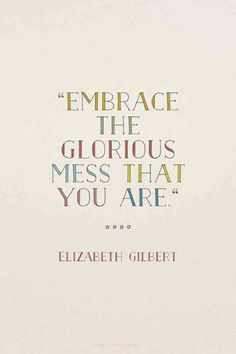 """Embrace the glorious mess that you are."" — Elizabeth Gilbert"